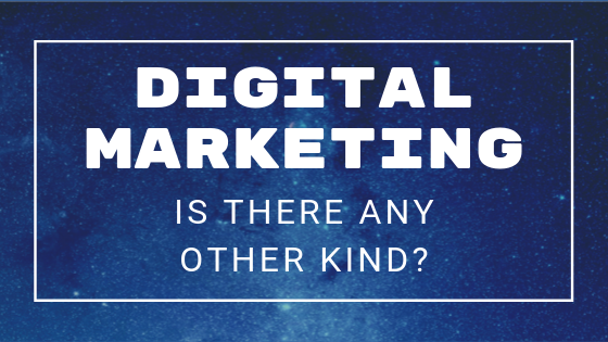 Digital Marketing: Is There Any Other Kind?